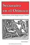 SECUESTRO EN EL ORINOCO: Antonio de Berrío y Sir Walter Raleigh luchan por El Dorado