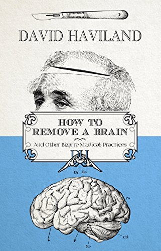 How to Remove a Brain: and other bizarre medical practices and procedures (English Edition) - Haviland Thistle