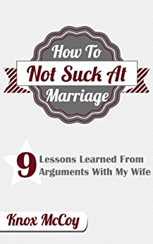 How To Not Suck At Marriage: 9 Lessons Learned From Arguments With My Wife (English Edition) von [McCoy, Knox]