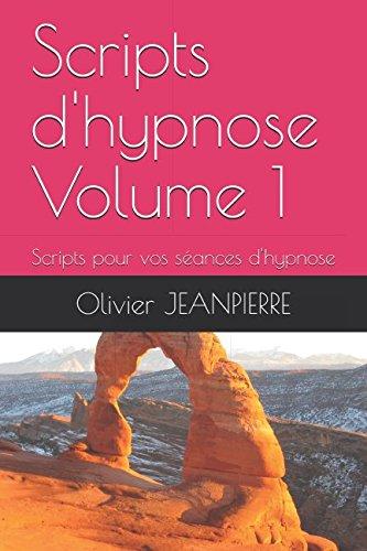 Scripts d'hypnose Volume 1: Scripts pour vos séances d'hypnose par Olivier JEANPIERRE