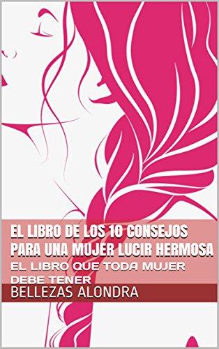 EL LIBRO DE LOS 10 CONSEJOS PARA UNA MUJER LUCIR HERMOSA: EL LIBRO QUE TODA MUJER DEBE TENER (CONSEJOS DE BELLEZA nº 1)