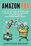 Amazon FBA: A Step-By-Step Guide to Private Label & Build a Six-Figure Passive Income Selling on Amazon (how to make money online) (Passive income ideas Book 3) (English Edition)