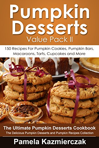Pumpkin Desserts Value Pack II - 150 Recipes For Pumpkin Cookies, Pumpkin Bars, Macaroons, Tarts, Cupcakes and More (The Ultimate Pumpkin Desserts Cookbook ... Recipes Collection 2) (English Edition)