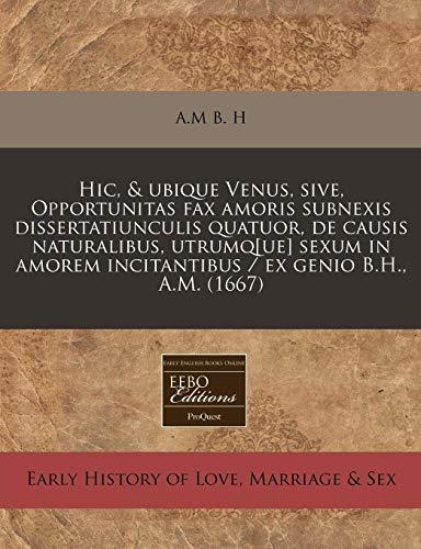 Hic, & Ubique Venus, Sive, Opportunitas Fax Amoris Subnexis Dissertatiunculis Quatuor, de Causis Naturalibus, Utrumq[ue] Sexum in Amorem Incitantibus / Ex Genio B.H., A.M. (1667)