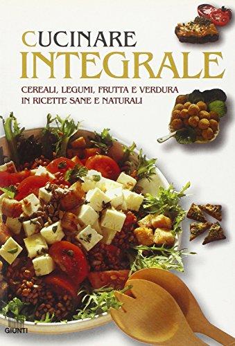 Cucinare integrale. Cereali, legumi, frutta e verdura in ricette sane e naturali