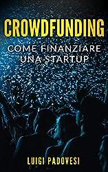 CROWDFUNDING: Come finanziare una startup grazie al crowd funding e lanciare un prodotto sul mercato con operazioni di marketing e promozione per una raccolta fondi