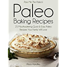 Pass Me the Paleo's Paleo Baking Recipes: 25 Mouthwatering Quick & Easy Paleo Recipes Your Family Will Love (Diet, Cookbook. Beginners, Athlete, Breakfast, ... carb, low carbohydrate) (English Edition)