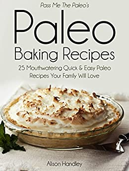 Pass Me the Paleo's Paleo Baking Recipes: 25 Mouthwatering Quick & Easy Paleo Recipes Your Family Will Love (Diet, Cookbook. Beginners, Athlete, Breakfast, ... carb, low carbohydrate) (English Edition) von [Handley, Alison]