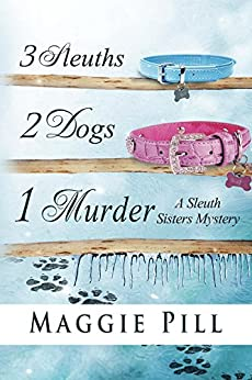 3 Sleuths, 2 Dogs, 1 Murder (The Sleuth Sisters Mystery) by [Pill, Maggie]