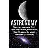 Astronomy: Astronomy For Beginners: Discover The Amazing Truth About New Galaxies, Worm Holes, Black Holes And The Latest Discoveries In Astronomy (Astronomy ... 101, Astronomy Guide) (English Edition)
