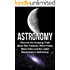 Astronomy: Astronomy For Beginners: Discover The Amazing Truth About New Galaxies, Worm Holes, Black Holes And The Latest Discoveries In Astronomy (Astronomy ... Beginners, Astronomy 101, Astronomy Guide)