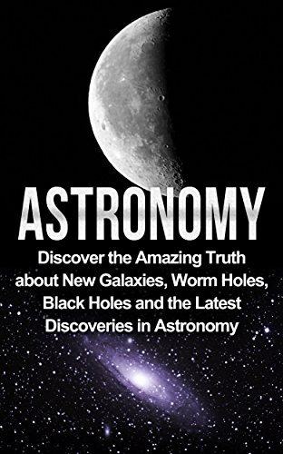 Astronomy: Astronomy For Beginners: Discover The Amazing Truth About New Galaxies, Worm Holes, Black Holes And The Latest Discoveries In Astronomy (Astronomy ... Beginners, Astronomy 101) (English Edition) por Jayden Samson