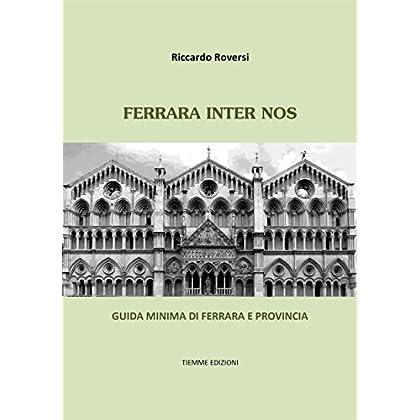 Ferrara Inter Nos: Guida Minima Di Ferrara E Provincia