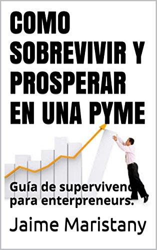 COMO SOBREVIVIR Y PROSPERAR EN UNA PYME: Guía de supervivencia para enterpreneurs. (Gestión de pequeñas y medianas empresas nº 1) por Jaime Maristany
