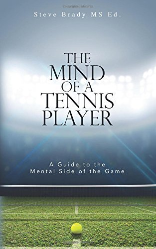 The Mind of a Tennis Player: A Guide to the Mental Side of the Game by MS Ed, Steve Brady (2016-02-10)