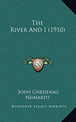 The River And I (1910) by John Gneisenau Neihardt (2010-09-10)
