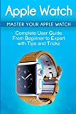 Apple Watch: 2018 User Guide to Your Apple Watch: Tips and Tricks Included (2018 guide, ios, apps, iPhone, updates, Band 1)