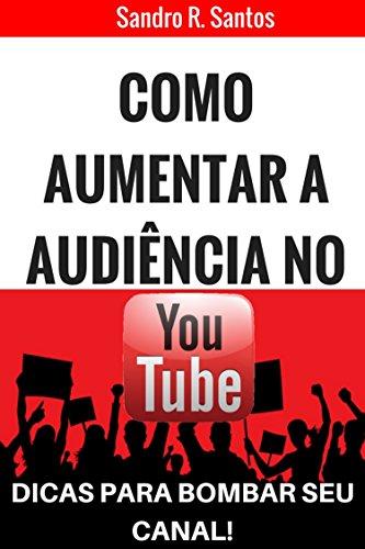 Como aumentar a audiência no Yotube: Dicas para bombar seu canal (Portuguese Edition) por Sandro R. Santos