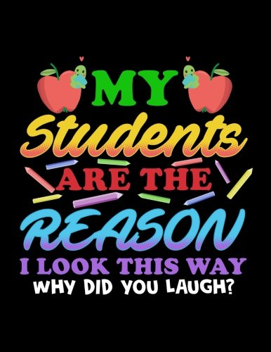 My Students Are The Reason I Look This Way Why Did You Laugh?: Teacher Appreciation Journal Notebook por Dartan Creations