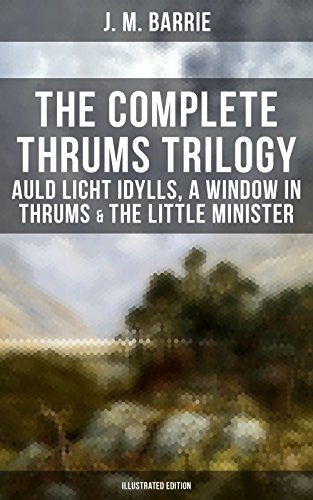 The Complete Thrums Trilogy: Auld Licht Idylls, A Window in Thrums & The Little Minister (Illustrated Edition): Historical Novels - Exhilarating Tales from a Small Town in Scotland