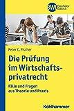 Die Prüfung im Wirtschaftsprivatrecht: Fälle und Fragen aus Theorie und Praxis (BWL Bachelor Basics)