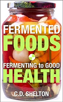 Fermented Foods: Fermenting to Good Health by [Shelton, C.D.]