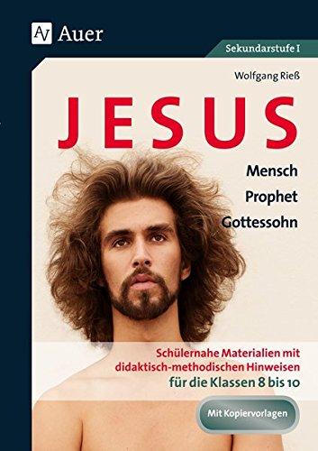 Jesus - Mensch, Prophet, Gottessohn Klasse 8-10: Schülernahe Materialien mit didaktisch- methodischen Hinweisen für die Klassen 8 bis 10