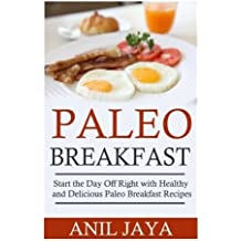 Paleo Breakfast: Start The Day Off Right With Healthy And Delicious Paleo Breakfast Recipes (Breakfast - Paleo - Morning - Weight Loss - Gluten Free) by Anil Jaya (2014-09-16)