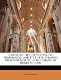 Christian Life, Its Course, Its Hindrances, and Its Helps: Sermons Preached Mostly in the Chapel of Rugby School