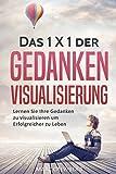 Das 1x1 der Gedanken Visualisierung: Lernen Sie ihre Gedanken zu Visualisieren, um erfolgreicher zu Leben