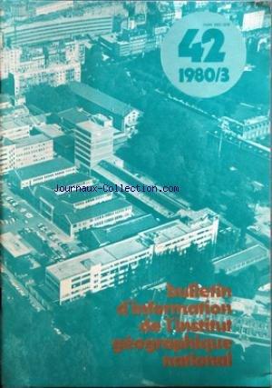 BULLETIN D'INFORMATION DE L'INSTITUT GEOGRAPHIQUE NATIONAL [No 42] du 01/03/1980 - L'INTERFEOMETRIE A TRES LONGUE BASE PAR CORMIER - CALCUL DU CHAMP MAGNETIQUE TOTAL NORMAL EN FRANCE PAR AUBERT - LEVE BATHYMETRIQUE DE LA GARONNE A BORDEAUX PAR BURETTE - LE CATALOGUE CARTES ET FIGURES DE LA TERRE PAR CARON - TRAITEMENTS D'IMAGES SPATIALES PAR DENEGRE - LUMMAUX ET POULAIN - B. PASQUIER - A. BAUDOIN