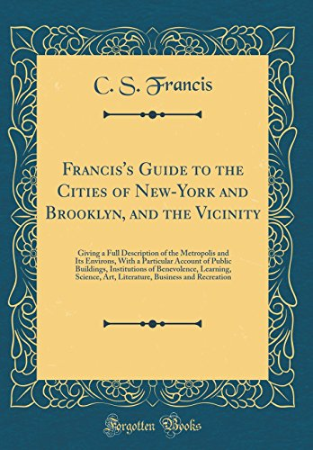 Francis's Guide to the Cities of New-York and Brooklyn, and the Vicinity: Giving a Full Description of the Metropolis and Its Environs, With a ... Learning, Science, Art, Literature, Busines