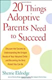 20 Things Adoptive Parents Need to Succeed: Discover the Secrets to Understanding the Unique Needs of Your Adopted Child-and Becoming the Best Parent You Can Be