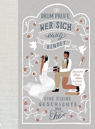 Drum prüfe, wer sich ewig bindet: Eine kleine Geschichte der Ehe