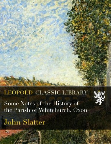Some Notes of the History of the Parish of Whitchurch, Oxon por John Slatter