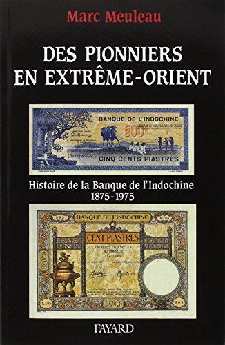 Des pionniers en Extrême-Orient: Histoire de la Banque de lIndochine : (1875-1975) par Marc Meuleau