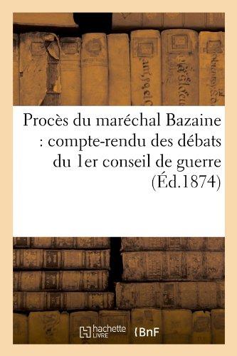 Proces Du Marechal Bazaine: Compte-Rendu Des Debats Du 1er Conseil de Guerre (Ed.1874) (Sciences Sociales)