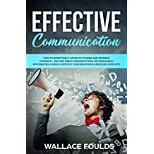EFFECTIVE COMMUNICATION: How to Effectively Listen to Others and Express Yourself - Deliver Great Presentations, Be Persuasive, Win Debates, Handle Difficult Conversations & Resolve Conflicts