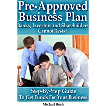 Pre-Approved Business Plan – Banks, Investors and Shareholders Cannot Resist: The Step-By-Step Guide To Get Funds For Your Business (English Edition)