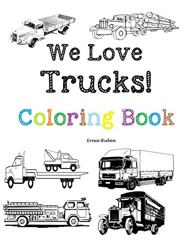 We Love Trucks! Coloring Book: Coloring book for all ages. Many types of trucks : fire, pick-up, tow, vintage and more from 1920-today.