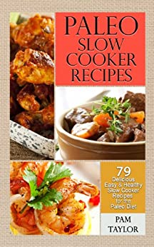 Paleo Slow Cooker Recipes: 79 Delicious, Easy and Healthy Slow Cooker Recipes for the Paleo Diet by [Taylor, Pam]