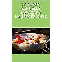 25 SUPER SCHNELLE LOW CARB HAUPTGERICHTE: Mit wenig Aufwand zum leckern Low- Carb Hauptgericht