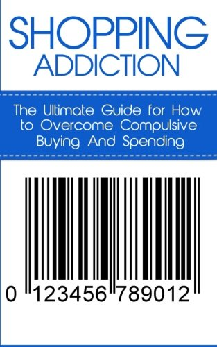Shopping Addiction: The Ultimate Guide for How to Overcome Compulsive Buying and Spending (Compulsive Spending)