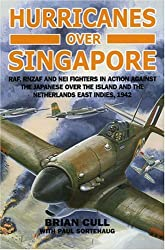 Hurricanes Over Singapore: RAF, RNZAF and NEI Fighters in Action Against the Japanese Over the Island and the Netherlands East Indies, 1942