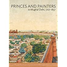 Princes and Painters in Mughal Delhi, 1707–1857