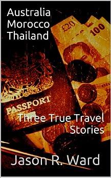 Australia, Morocco, and Thailand. Three True Travel Stories by [Ward, Jason R.]