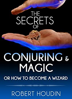 Magic Tricks: The Secrets of Conjuring and Magic or How to Become a Wizard: Learn The Best Magic and Card Tricks In The World by [Houdin, Robert]