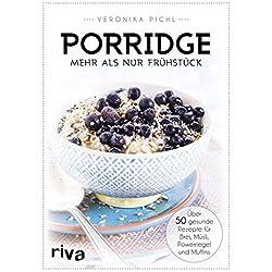 Porridge – mehr als nur Frühstück: Über 50 gesunde Rezepte für Brei, Müsli, Powerriegel und Muffins