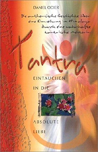 Tantra - Eintauchen in die absolute Liebe: Die authentische Geschichte über eine Einweihung im Himalaya durch eine wahrhafte tantrische Meisterin