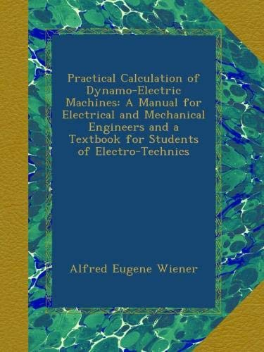 Practical Calculation of Dynamo-Electric Machines: A Manual for Electrical  and Mechanical Engineers and a Textbook for Students of Electro-Technics